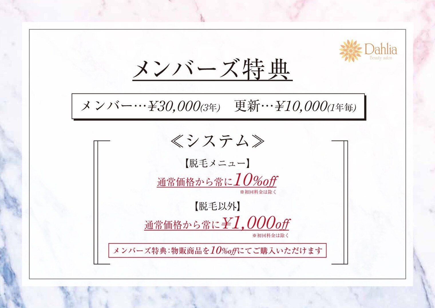 メンバーズ特典 メンバー: ¥30,000(3年) 更新: ¥10,000(1年毎) <システム> [脱毛メニュー] 通常価格から常に10%off [脱毛以外] 通常価格から常に¥1,000off  メンバーズ特典: 物販商品を10%offにてご購入いただけます