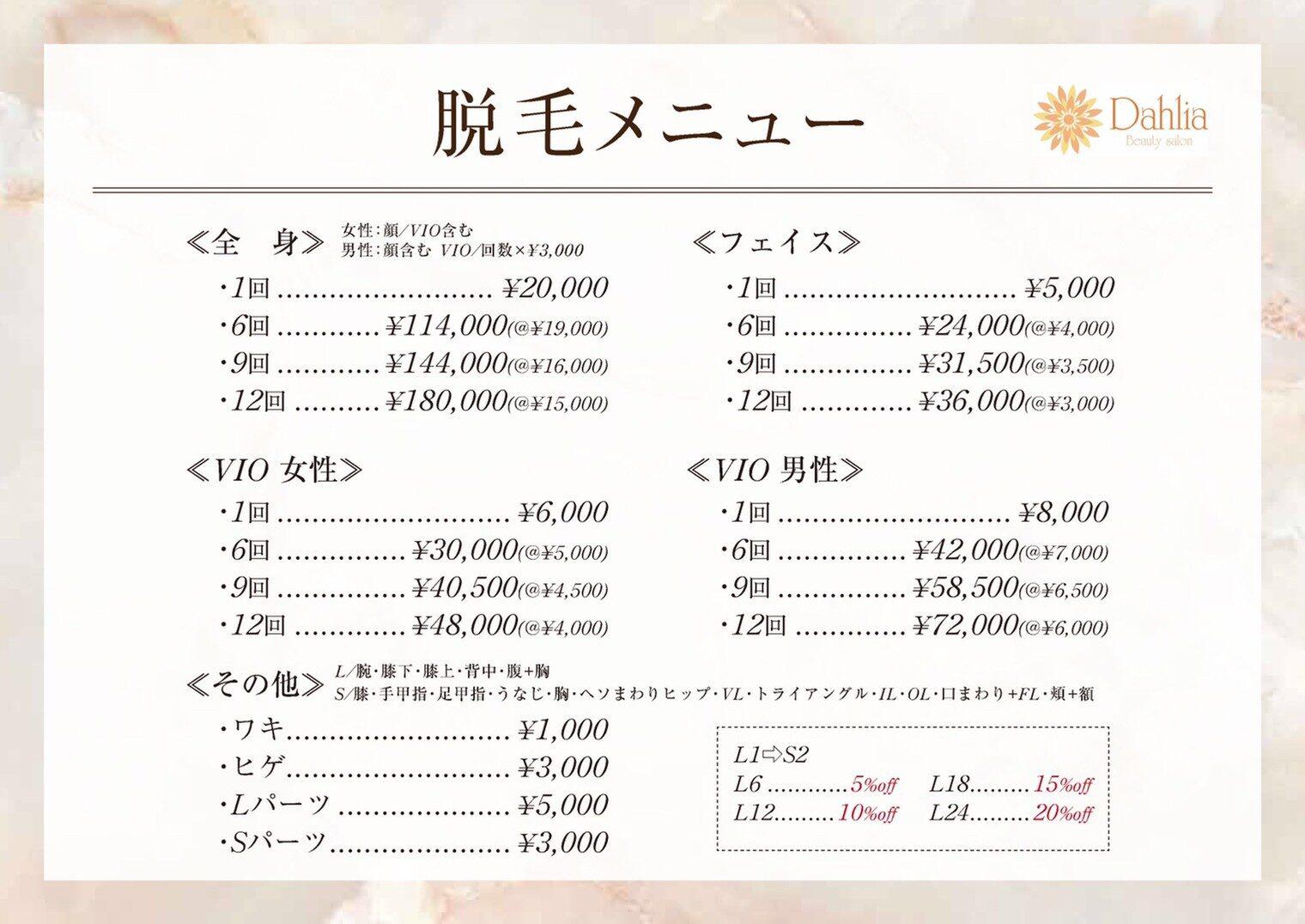脱毛 <全身> 女性:顔・VIO含む男性:顔含む  VIO/回数×¥3,000 1回: ¥20,000 6回: ¥114,000 (@¥19,000) 9回: ¥144,000 (@¥16,000) 12回: ¥180,000 (@¥15,000)  <フェイス> 1回: ¥5,000 6回: ¥24,000 (@¥4,000) 9回: ¥31,500 (@¥3,500) 12回: ¥36,000 (@¥3,000)  <VIO 女性> 1回: ¥6,000 6回: ¥30,000(@¥5,000) 9回: ¥40,500(@¥4,500) 12回: ¥48,000(@¥4,000)  <VIO 男性> 1回: ¥8,000 6回: ¥42,000(@¥7,000) 9回: ¥58,000(@¥6,500) 12回: ¥72,000(@¥6,000)  <その他> ワキ: ¥1,000 ヒゲ: ¥3,000 Lパーツ: ¥5,000 Sパーツ: ¥3,000  L/腕・膝下・膝上・背中・腹+胸 S/膝・手甲指・足甲指・うなじ・胸・へそまわり・ヒップ・ VL・トライアングル・IL・OL・口まわり+FL・頬+額   L1→S2 L6....................5% off    L18..................15% off L12.............. 10% off     L24..................20% off