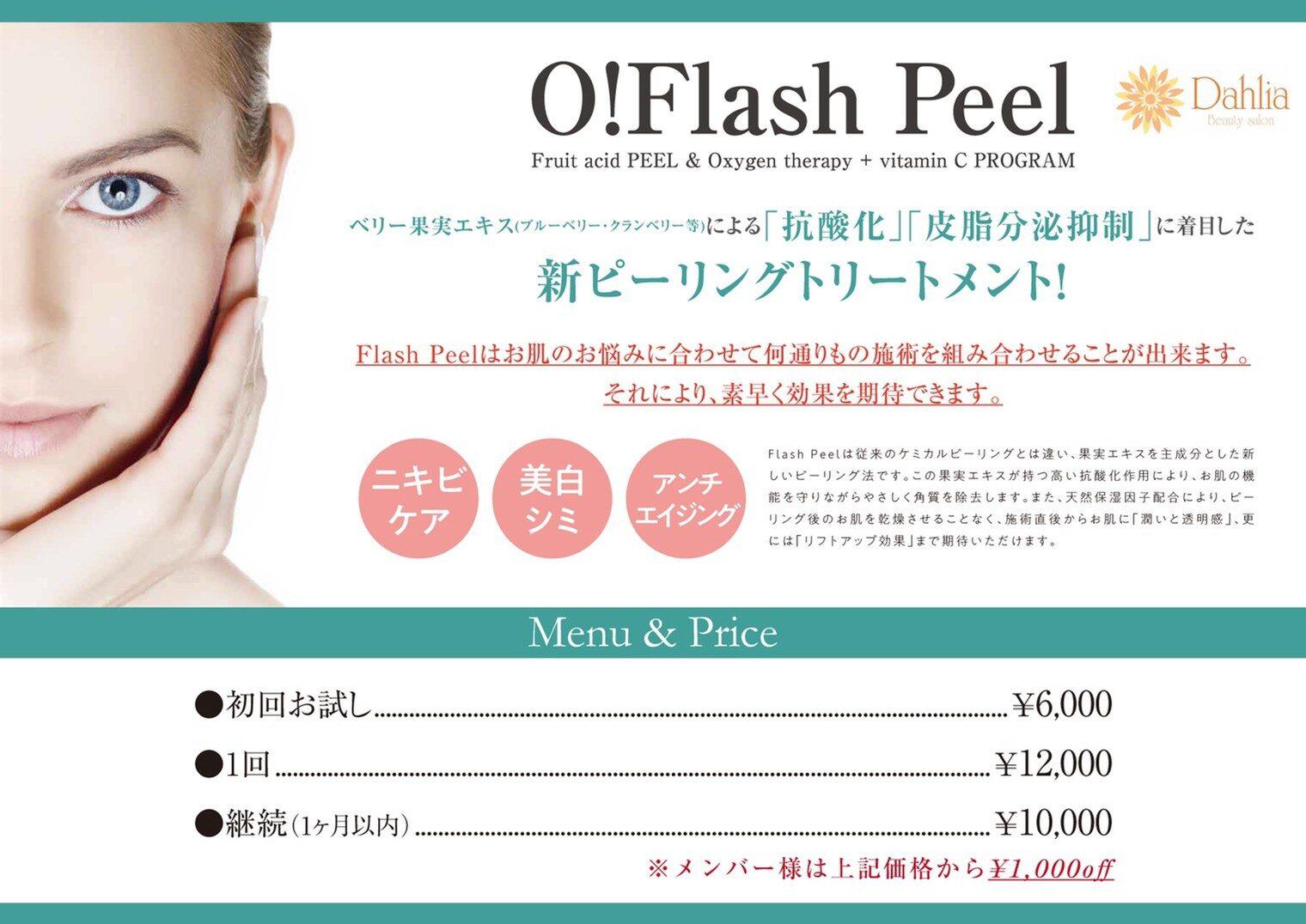 O!Flash Peel Fruit acid PEEL & Oxygen therapy + vitamin C PROGRAM  ベリー果実エキス(ブルーベリー・クランベリー等)による「抗酸化」「皮脂分泌抑制」に着目した新ピーリングトリートメント! Flash Peelはお肌のお悩みに合わせて何通りもの施術を組み合わせることができます。 それにより、素早く効果を期待できます。 ・ニキビケア ・美白シミ ・アンチエイジング Flash Peelは従来のケミカルピーリングとは違い、果実エキスを主成分とした新しいピーリング法です。この果実エキスが持つ高い抗酸化作用により、お肌の機能を守りながら優しく角質を除去します。また、天然保湿因子配合により、ピーリング後のお肌を乾燥させることなく、施術直後からお肌に「潤いと透明感」、さらには「リフトアップ効果」まで期待いただけます。  [Menu & Price] 初回お試し: ¥6,000 1回: ¥12,000 継続(1ヶ月以内) ¥10,000 *メンバー様は上記価格から¥1,000off
